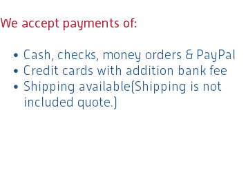 We accept payments of: Cash, checks, money orders & PayPal Credit cards with addition bank fee Shipping available(Shipping is not included quote.)
