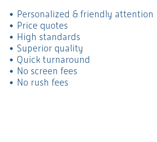 Personalized & friendly attention Price quotes High standards Superior quality Quick turnaround No screen fees No rush fees