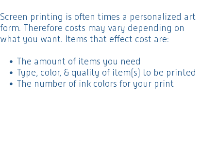 Screen printing is often times a personalized art form. Therefore costs may vary depending on what you want. Items that effect cost are: The amount of items you need Type, color, & quality of item(s) to be printed The number of ink colors for your print